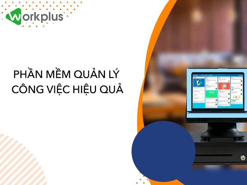 Phần mềm quản lý công việc hiệu quả tối ưu lợi ích cho doanh nghiệp